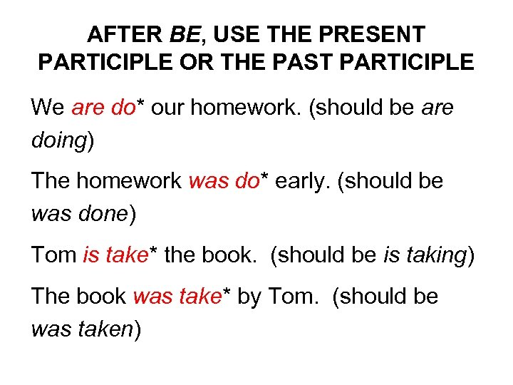 AFTER BE, USE THE PRESENT PARTICIPLE OR THE PAST PARTICIPLE We are do* our