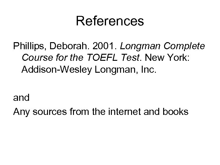 References Phillips, Deborah. 2001. Longman Complete Course for the TOEFL Test. New York: Addison-Wesley