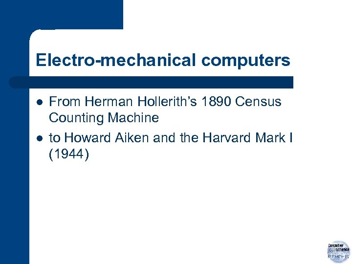 Electro-mechanical computers l l From Herman Hollerith's 1890 Census Counting Machine to Howard Aiken