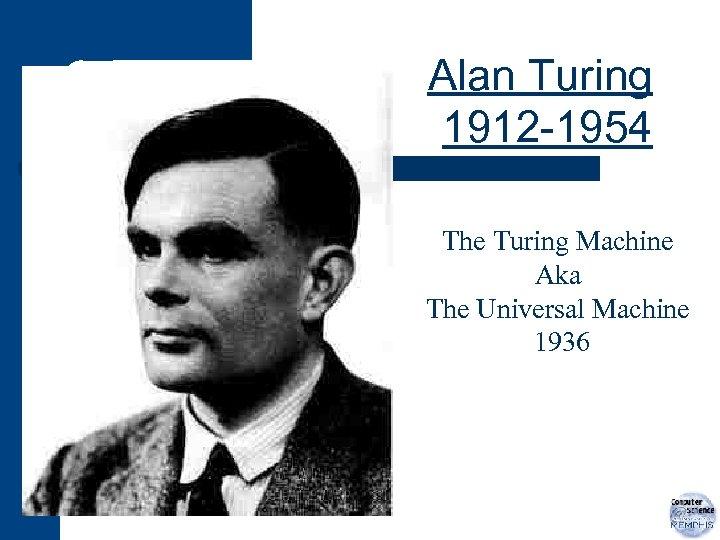Alan Turing 1912 -1954 The Turing Machine Aka The Universal Machine 1936