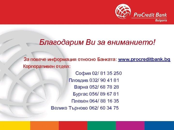 Благодарим Ви за вниманието! За повече информация относно Банката: www. procreditbank. bg Корпоративен отдел: