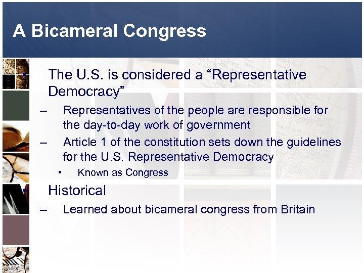 "A Bicameral Congress • The U. S. is considered a ""Representative Democracy"" – Representatives"