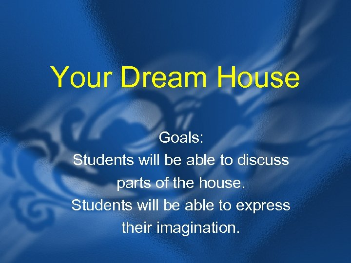 Your Dream House Goals: Students will be able to discuss parts of the house.
