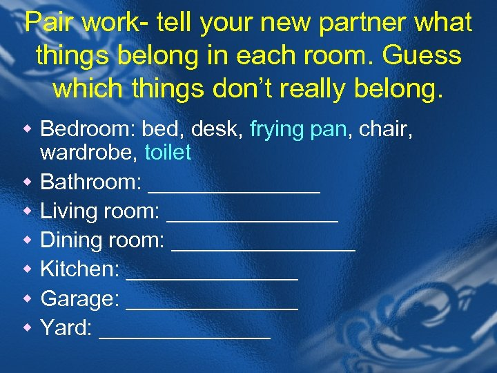 Pair work- tell your new partner what things belong in each room. Guess which