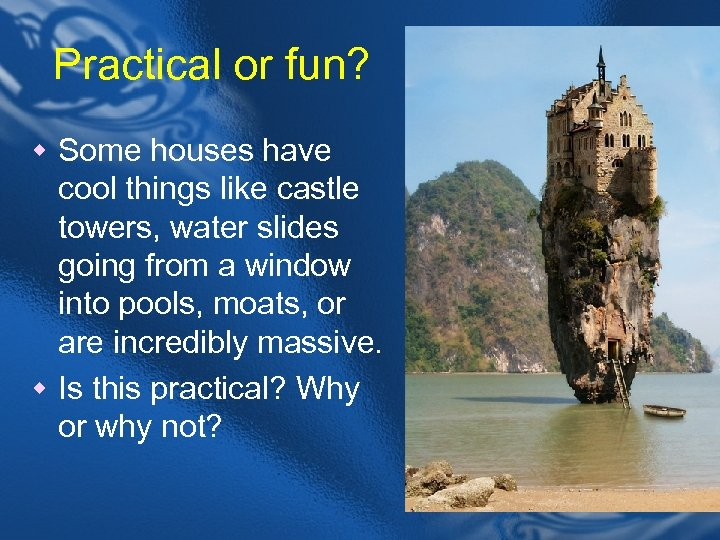 Practical or fun? w Some houses have cool things like castle towers, water slides