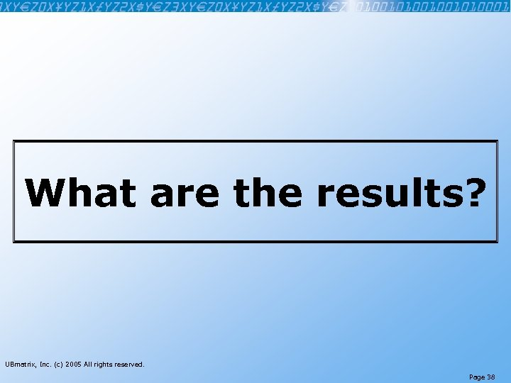 What are the results? UBmatrix, Inc. (c) 2005 All rights reserved. Page 38