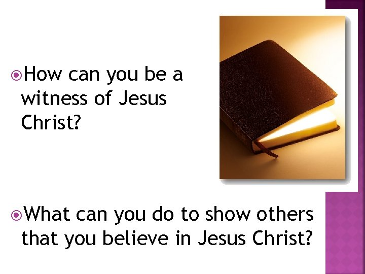 How can you be a witness of Jesus Christ? What can you do