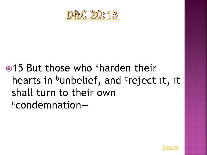 D&C 20: 15 But those who aharden their hearts in bunbelief, and creject it,