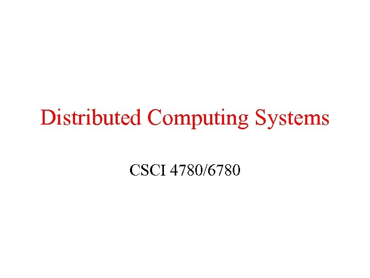 Distributed Computing Systems CSCI 4780/6780