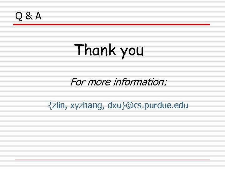 Q&A Thank you For more information: {zlin, xyzhang, dxu}@cs. purdue. edu