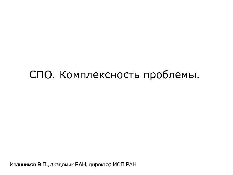 СПО. Комплексность проблемы. Иванников В. П. , академик РАН, директор ИСП РАН