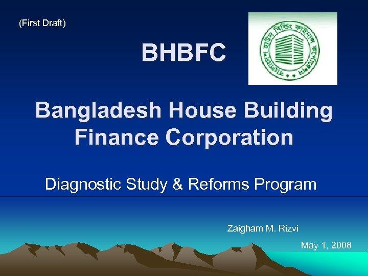 (First Draft) BHBFC Bangladesh House Building Finance Corporation Diagnostic Study & Reforms Program Zaigham