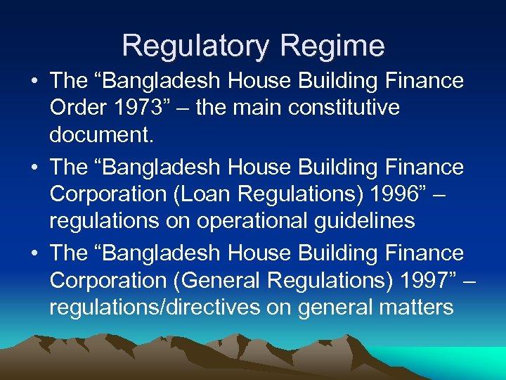 "Regulatory Regime • The ""Bangladesh House Building Finance Order 1973"" – the main constitutive"