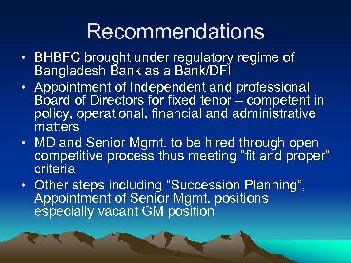 Recommendations • BHBFC brought under regulatory regime of Bangladesh Bank as a Bank/DFI •