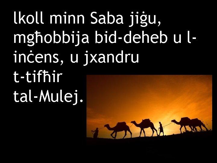 lkoll minn Saba jiġu, mgħobbija bid-deheb u linċens, u jxandru t-tifħir tal-Mulej.