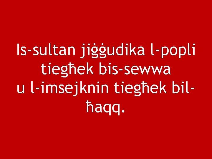 Is-sultan jiġġudika l-popli tiegħek bis-sewwa u l-imsejknin tiegħek bilħaqq.