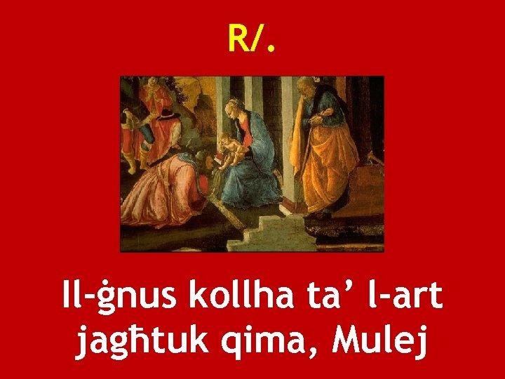 R/. Il-ġnus kollha ta' l-art jagħtuk qima, Mulej