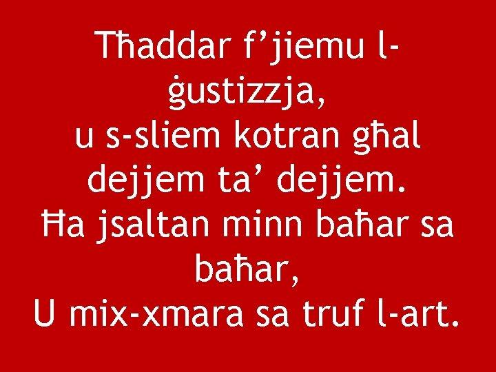 Tħaddar f'jiemu lġustizzja, u s-sliem kotran għal dejjem ta' dejjem. Ħa jsaltan minn baħar