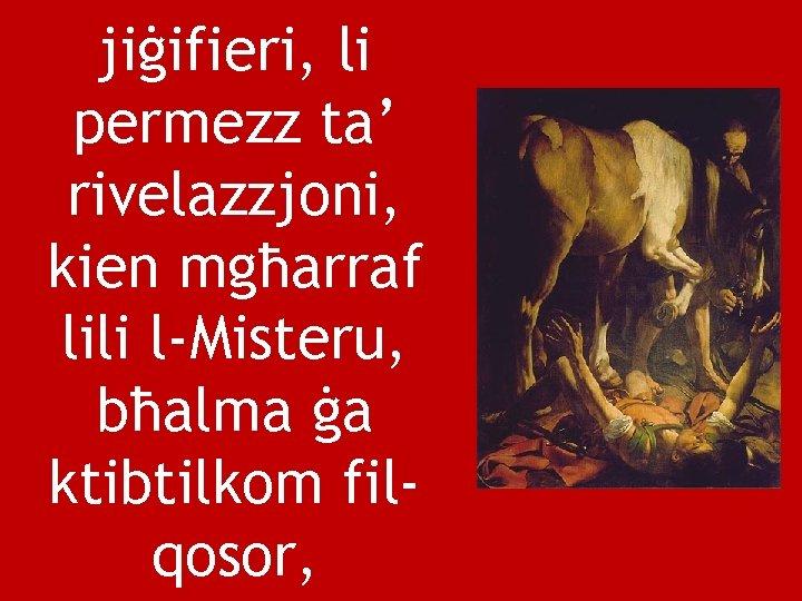 jiġifieri, li permezz ta' rivelazzjoni, kien mgħarraf lili l-Misteru, bħalma ġa ktibtilkom filqosor,