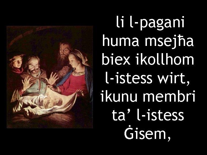 li l-pagani huma msejħa biex ikollhom l-istess wirt, ikunu membri ta' l-istess Ġisem,