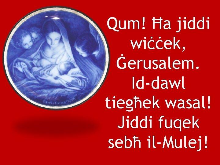 Qum! Ħa jiddi wiċċek, Ġerusalem. Id-dawl tiegħek wasal! Jiddi fuqek sebħ il-Mulej!