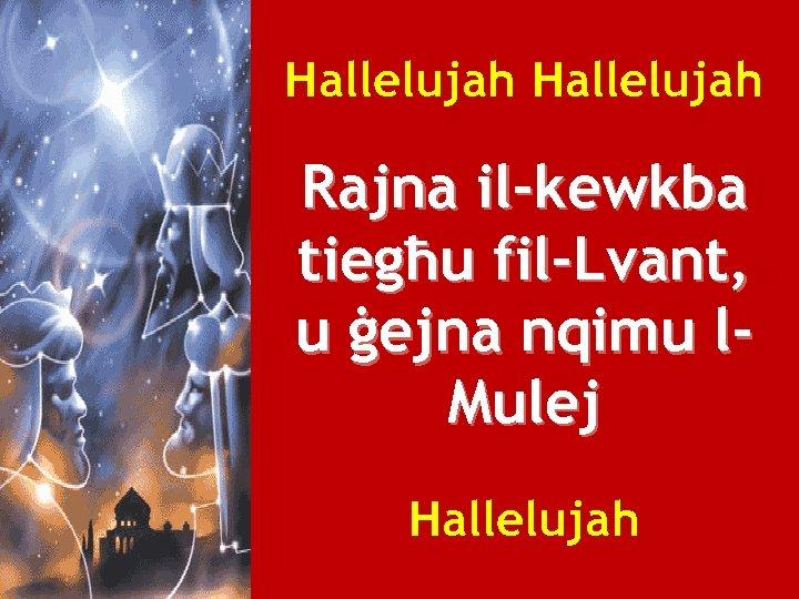 Hallelujah Rajna il-kewkba tiegħu fil-Lvant, u ġejna nqimu l. Mulej Hallelujah