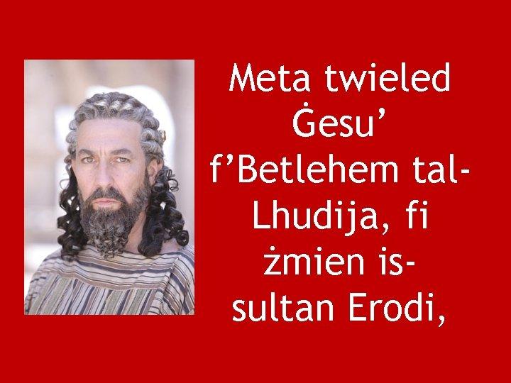 Meta twieled Ġesu' f'Betlehem tal. Lhudija, fi żmien issultan Erodi,
