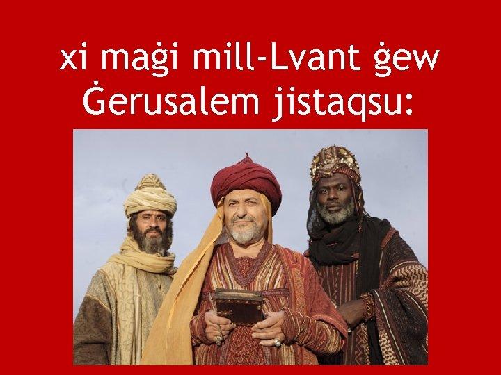 xi maġi mill-Lvant ġew Ġerusalem jistaqsu: