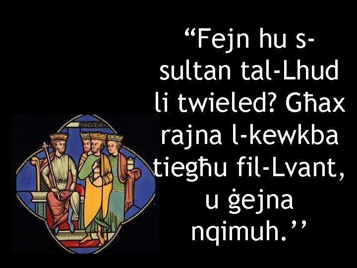 """""""Fejn hu ssultan tal-Lhud li twieled? Għax rajna l-kewkba tiegħu fil-Lvant, u ġejna nqimuh."""