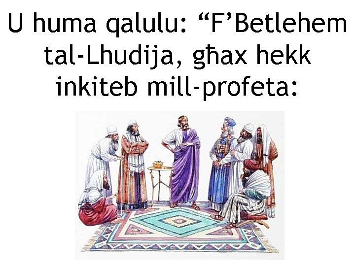 """U huma qalulu: """"F'Betlehem tal-Lhudija, għax hekk inkiteb mill-profeta:"""