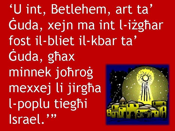 'U int, Betlehem, art ta' Ġuda, xejn ma int l-iżgħar fost il-bliet il-kbar ta'