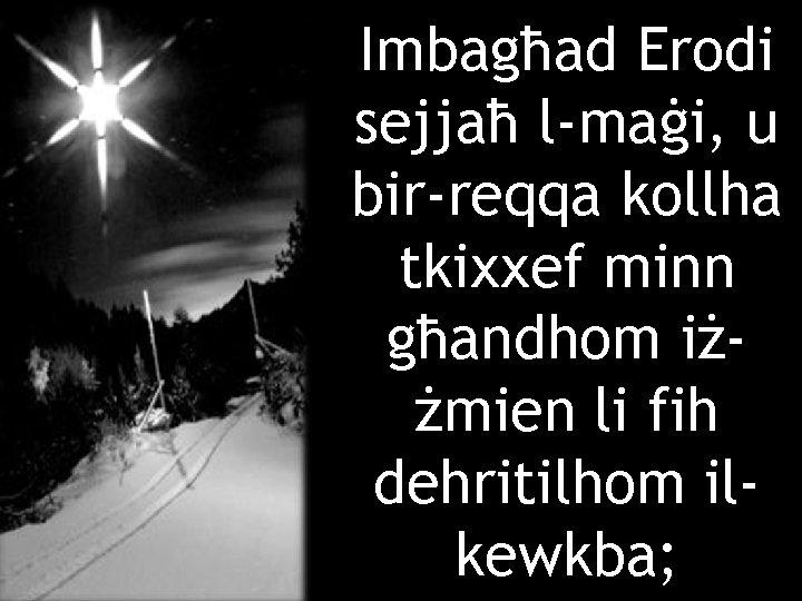 Imbagħad Erodi sejjaħ l-maġi, u bir-reqqa kollha tkixxef minn għandhom iżżmien li fih dehritilhom