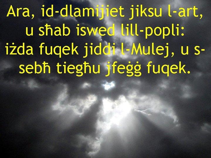 Ara, id-dlamijiet jiksu l-art, u sħab iswed lill-popli: iżda fuqek jiddi l-Mulej, u ssebħ