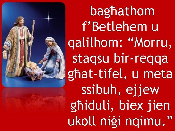 """bagħathom f'Betlehem u qalilhom: """"Morru, staqsu bir-reqqa għat-tifel, u meta ssibuh, ejjew għiduli, biex"""
