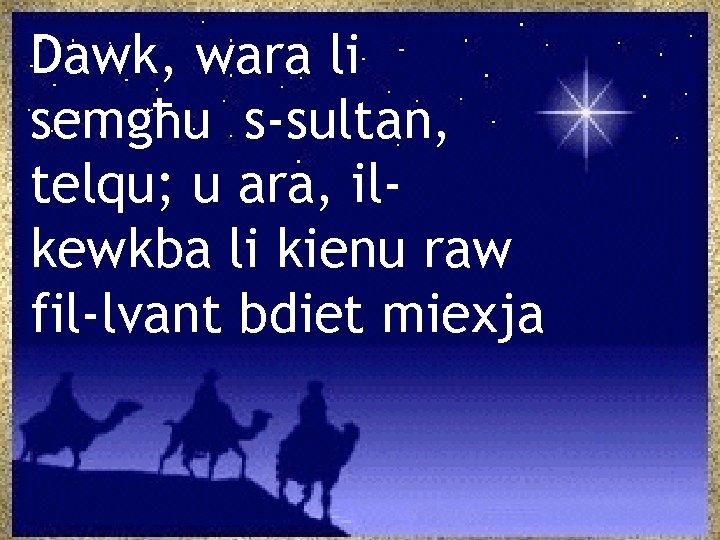 Dawk, wara li semgħu s-sultan, telqu; u ara, ilkewkba li kienu raw fil-lvant bdiet
