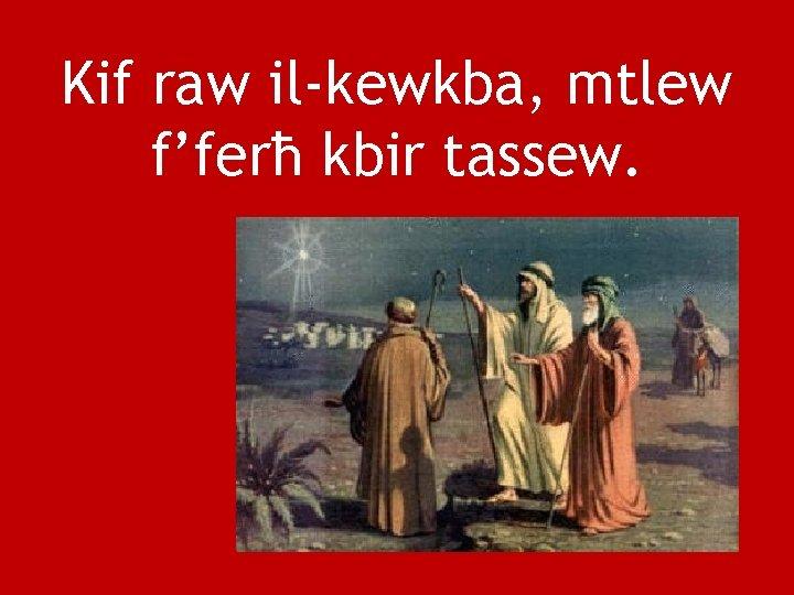 Kif raw il-kewkba, mtlew f'ferħ kbir tassew.