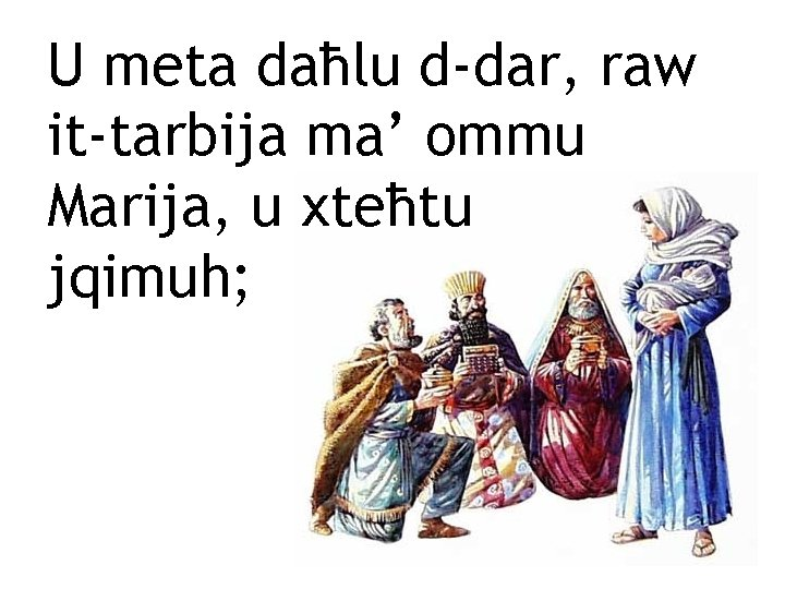 U meta daħlu d-dar, raw it-tarbija ma' ommu Marija, u xteħtu jqimuh;