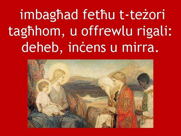 imbagħad fetħu t-teżori tagħhom, u offrewlu rigali: deheb, inċens u mirra.