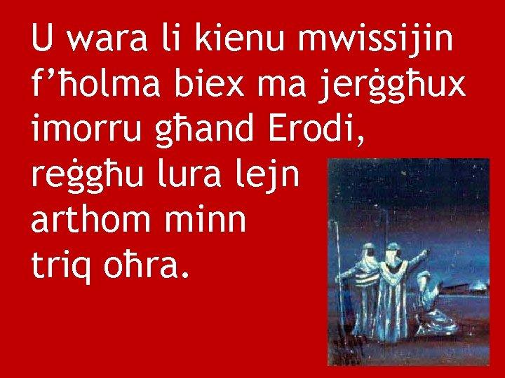 U wara li kienu mwissijin f'ħolma biex ma jerġgħux imorru għand Erodi, reġgħu lura