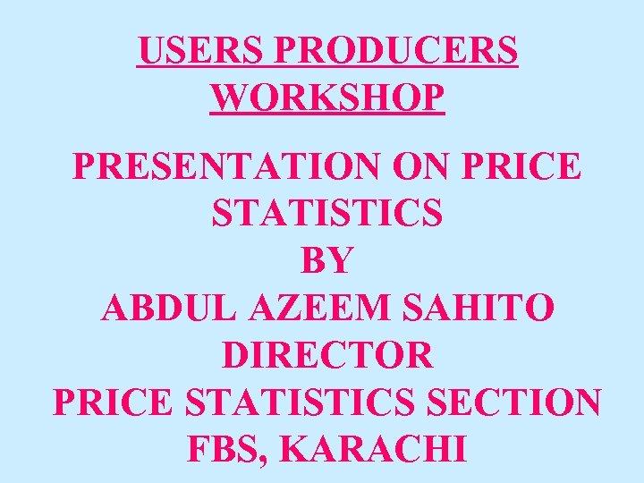 USERS PRODUCERS WORKSHOP PRESENTATION ON PRICE STATISTICS BY ABDUL AZEEM SAHITO DIRECTOR PRICE STATISTICS