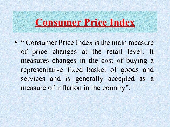 "Consumer Price Index • "" Consumer Price Index is the main measure of price"