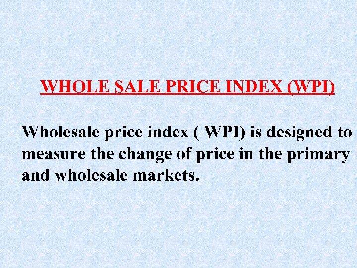 WHOLE SALE PRICE INDEX (WPI) Wholesale price index ( WPI) is designed to measure