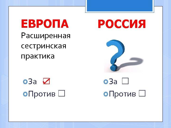ЕВРОПА Расширенная сестринская практика За ☑ Против ☐ РОССИЯ За ☐ Против ☐