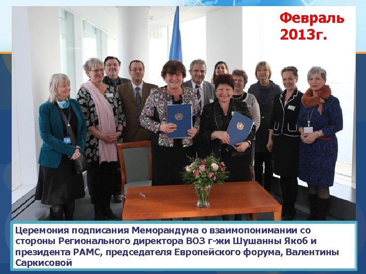 Февраль 2013 г. Церемония подписания Меморандума о взаимопонимании со стороны Регионального директора ВОЗ г-жи