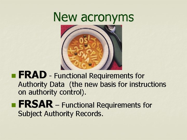 New acronyms n FRAD - Functional Requirements for Authority Data (the new basis for