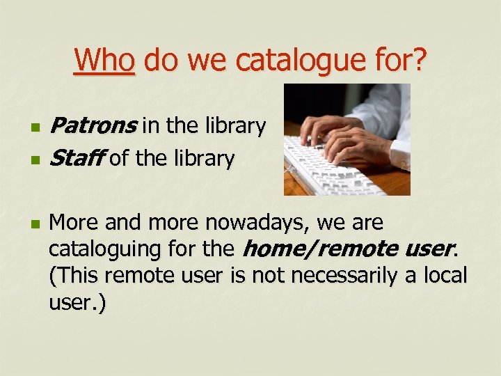 Who do we catalogue for? n n n Patrons in the library Staff of