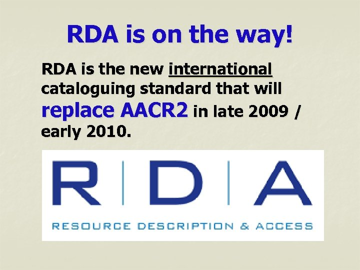 RDA is on the way! RDA is the new international cataloguing standard that will