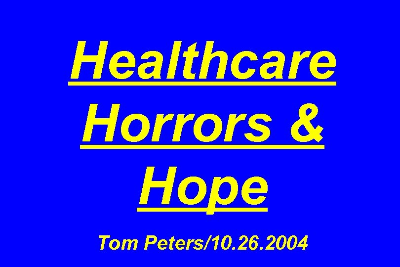 Healthcare Horrors & Hope Tom Peters/10. 26. 2004