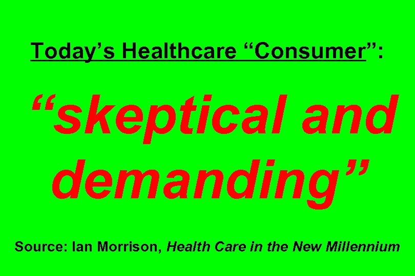 "Today's Healthcare ""Consumer"": ""skeptical and demanding"" Source: Ian Morrison, Health Care in the New"