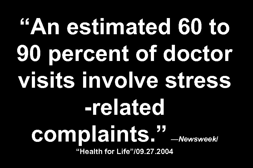 """An estimated 60 to 90 percent of doctor visits involve stress -related complaints. """